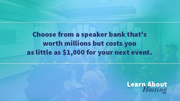 Choose from a speaker bank that's worth millions but costs you as little as $1,000 for your next event